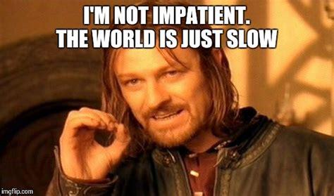 Impatient Meme - one does not simply meme imgflip