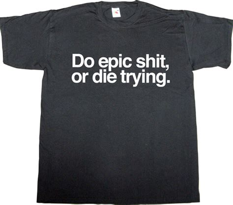 Do Epic ephemeral t shirts do epic or die trying