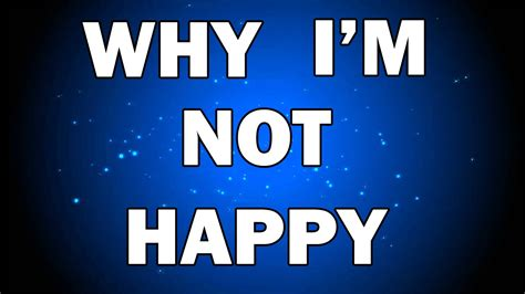 7 Im Happy To In My by Why I M Not Happy