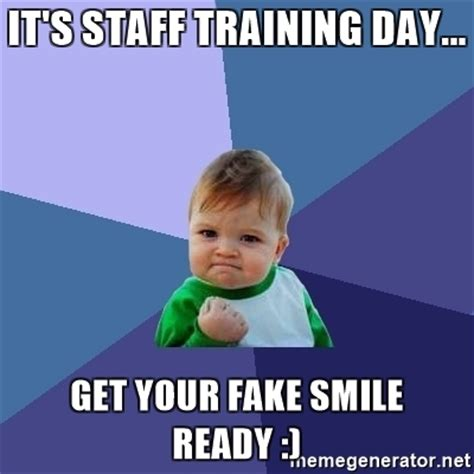 Fake Smile Meme - it s staff training day get your fake smile ready
