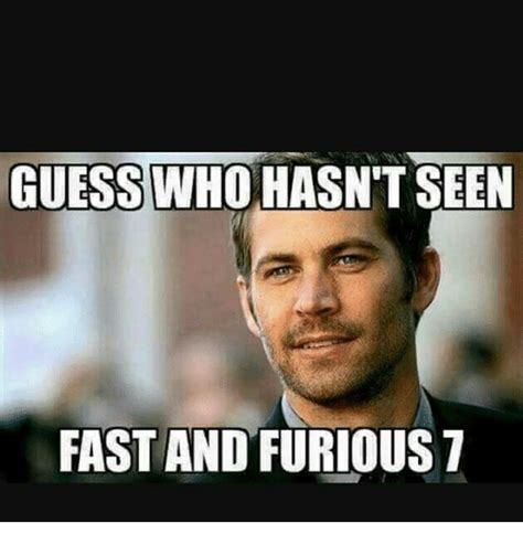 Fast And Furious Memes - guess who hasn t seen fast and furious 7 fast and