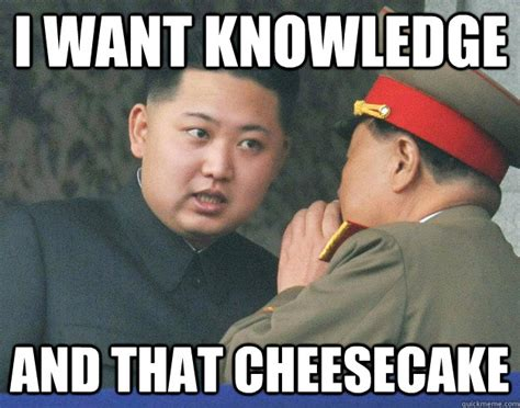 Meme Knowledge - i want knowledge and that cheesecake hungry kim jong un
