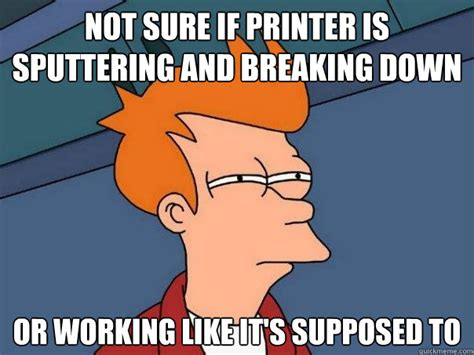 Breaking Down Meme - not sure if printer is sputtering and breaking down or
