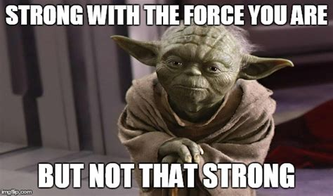 The Force Is Strong With This One Meme - image tagged in yoda the force star wars imgflip