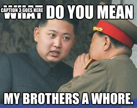 Funny Whore Memes - what do you mean my brothers a whore caption 3 goes here