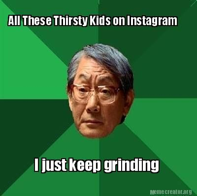 All Meme Generator - meme creator all these thirsty kids on instagram i just