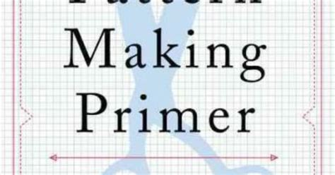 pattern drafting primer the pattern making primer all you need to know about