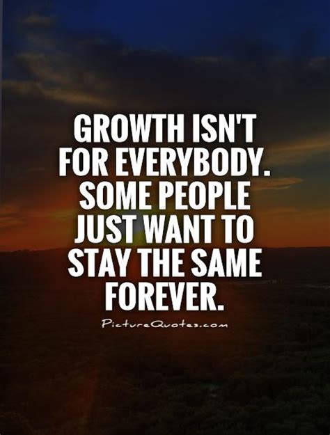quotes about growth growth isn t for everybody some just want to stay