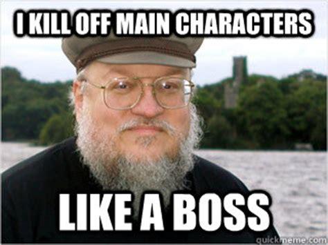 George Rr Martin Meme - i kill off main characters like a boss george rr martin