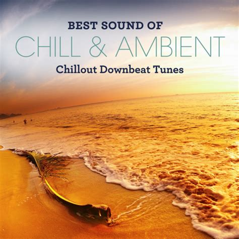 best ambient best sound of chill ambient chillout downbeat tunes by