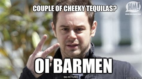 Cheeky Meme - couple of cheeky tequilas oi barmen danny dyer quickmeme