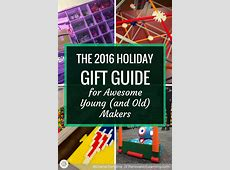 The 2016 Holiday Gift Guide for Awesome Young (and Old) Makers 2016 Xmas Gift Guide