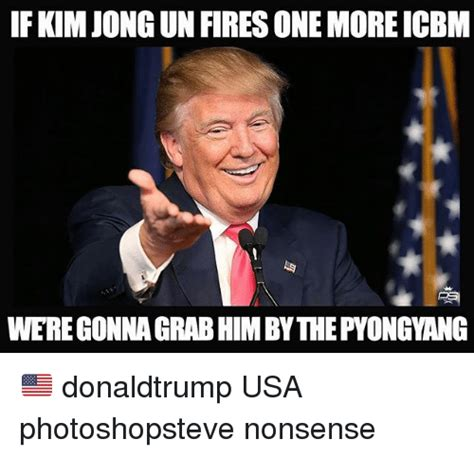 If KIM JONG UN FIRES ONE MORE ICBM WERE GONNA GRAB HIMBY ...