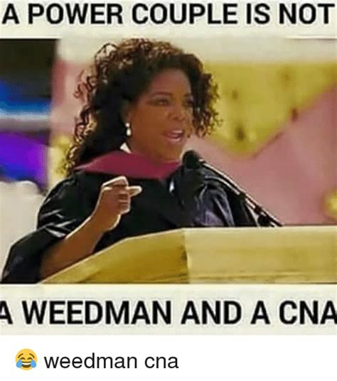 Memes For Couples - a power couple is not a weedman and a cna weedman cna