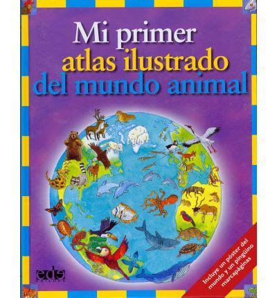 mi primer atlas con mi primer atlas ilustrado del mundo animal deborah chancellor anthony lewis 9788496609006