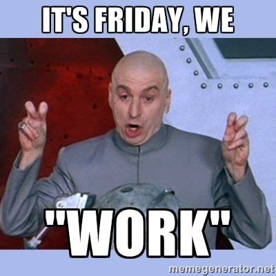 Hilarious Friday Memes - happy friday don t work too hard today friday