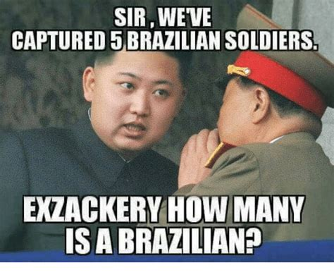 Brazil Meme - sirweve captured 5 brazilian soldiers extackery how many