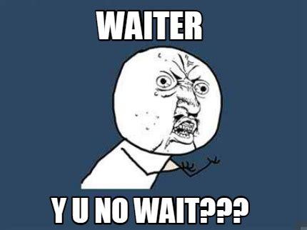 Y U No Meme Maker - meme creator waiter y u no wait meme generator at