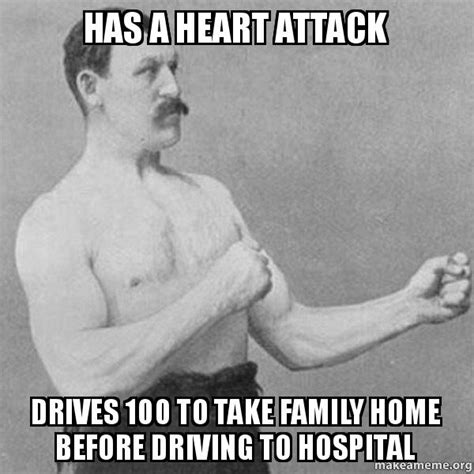 Overly Manly Man Meme - has a heart attack drives 100 to take family home before
