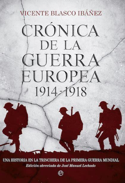 libro crnicas de la guerra cr 211 nica de la guerra europea 1914 1918 una historia de la primera guerra mundial blasco