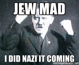 Jew Memes - jew mad i did nazi it coming successful hitler meme