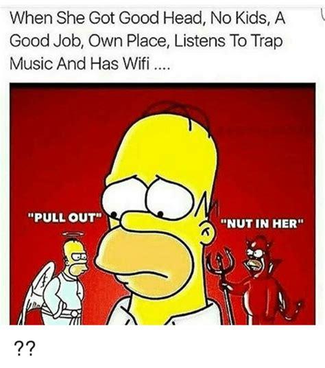 Good Head Meme - when she got good head no kids a good job own place