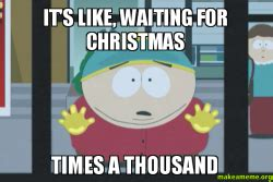 Impatient Meme - it s like waiting for christmas times a thousand make a