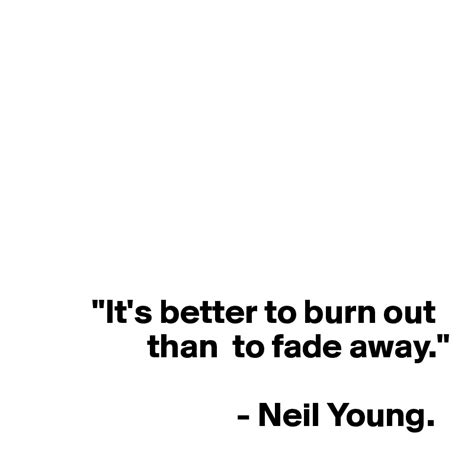 it s better to burn out than fade away quot it s better to burn out than to fade away quot neil