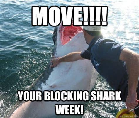 Shark Week Meme - move your blocking shark week shark week quickmeme