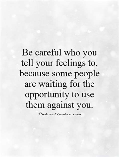 Be careful who you tell your feelings to, because some