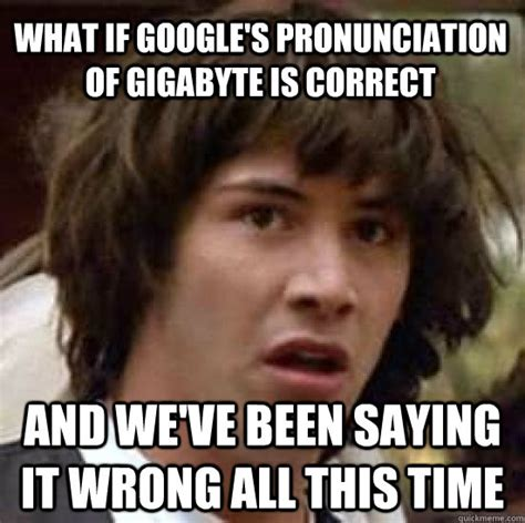 Pronounciation Of Meme - what if google s pronunciation of gigabyte is correct and