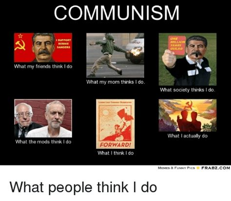 What Society Thinks I Do Meme - communism support bernie years sanders what my friends