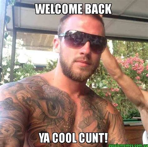 Cunt Meme - welcome back ya cool cunt custom meme aussie memes