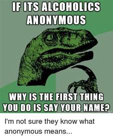 Anonymous Meme - if its alcoholics anonymous why is the first thing you do