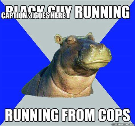 Skeptical Hippo Meme - black guy running running from cops caption 3 goes here
