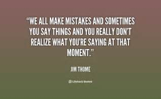 We all make mistakes and sometimes you say things and you really don