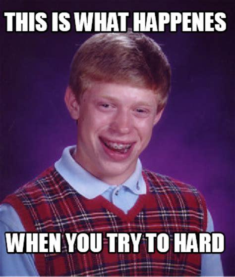 Meme What Is - meme creator this is what happenes when you try to hard meme generator at memecreator org