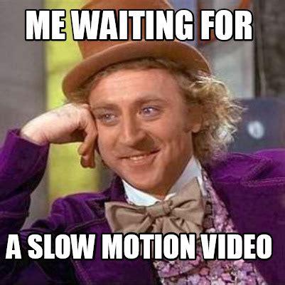 Motion Memes - meme creator me waiting for a slow motion video meme
