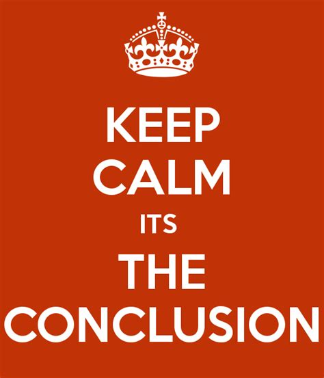 what should be in the conclusion of a research paper keep calm its the conclusion poster bishal keep calm o