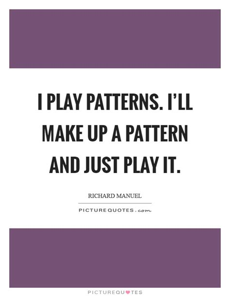 pattern making quotes i play patterns i ll make up a pattern and just play it