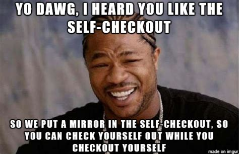 Self Checkout Meme - there was a mirror in the self checkout lane this was all
