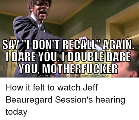 jeff sessions i don t recall meme say i don t recall again i dare you i double dare you