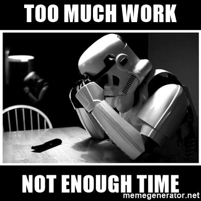 too much work not enough time   sad stormtrooper   Meme Generator