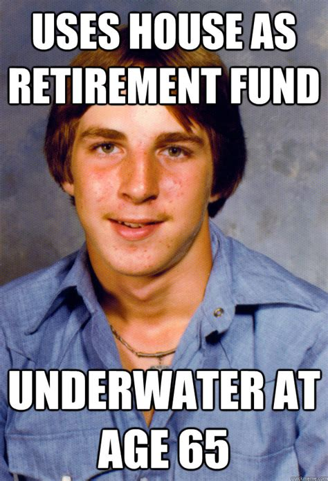 Retirement Meme - uses house as retirement fund underwater at age 65 old