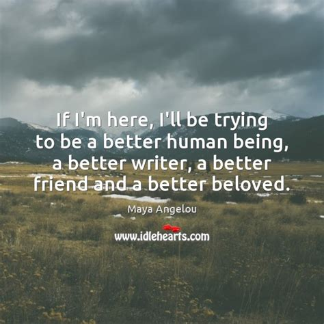 which being human is better angelou picture quote if i m here i ll be trying to