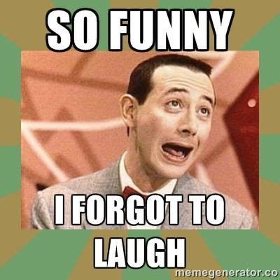 Funny Laugh Meme - so funny i forgot to laugh pee wee herman it s all