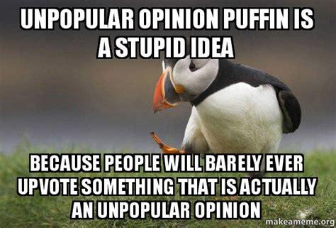 Unpopular Opinion Meme - stupid ideas memes