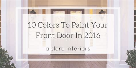 how to paint your front door 10 colors to paint your front door in 2016 a clore interiors