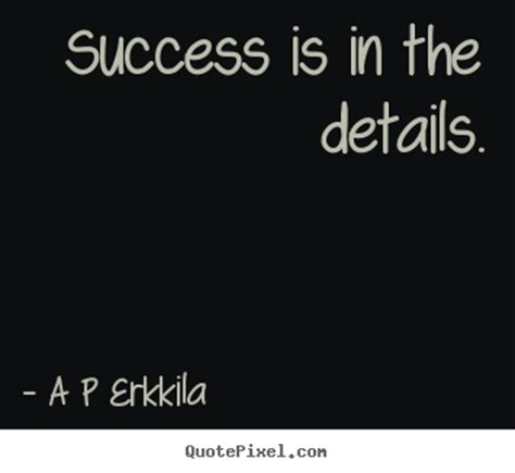 The Is In The Details success is in the details a p erkkila inspirational quotes