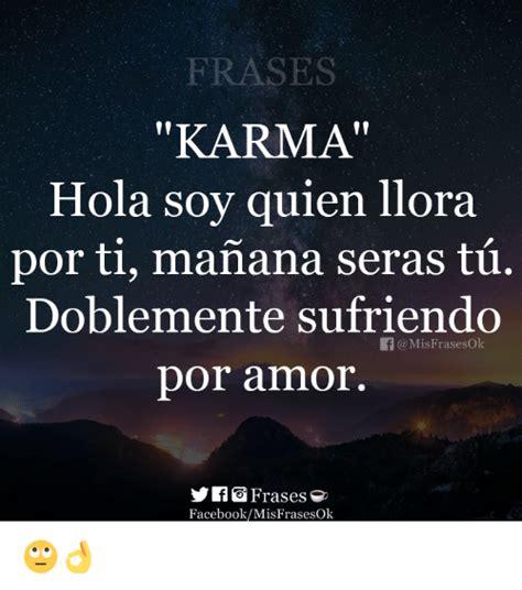 imagenes de el karma con frases frases karma hola soy quien llora por ti manana seras tu